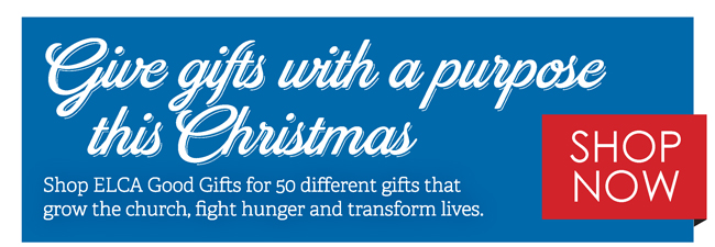 Give gifts with a purpose this Christmas. Shop ELCA Good Gifts for 50 different gifts